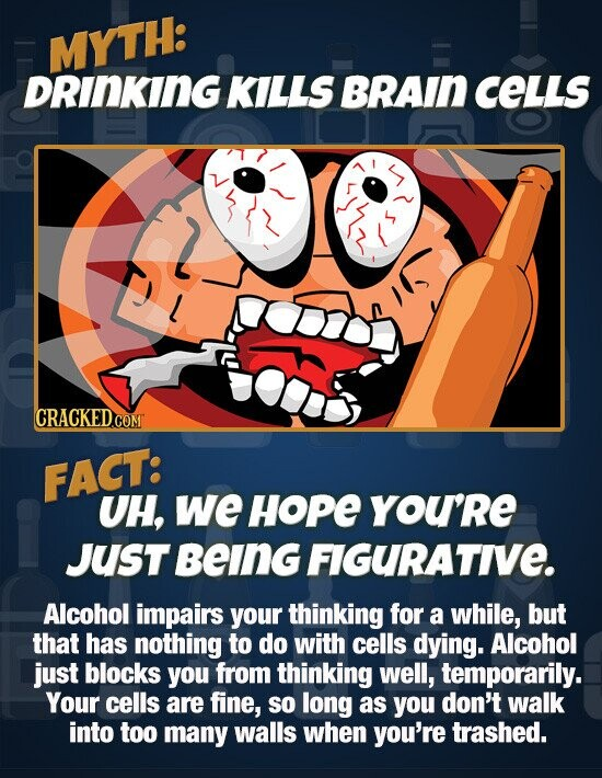 MYTH: DRINKING KILLS BRAIN CELLS CRACKED.COM FACT: UH, we HoPE you'Re JUST Being FIGURATIVE. Alcohol impairs your thinking for a while, but that has nothing to do with cells dying. Alcohol just blocks you from thinking well, temporarily. Your cells are fine, so long as you don't walk into too