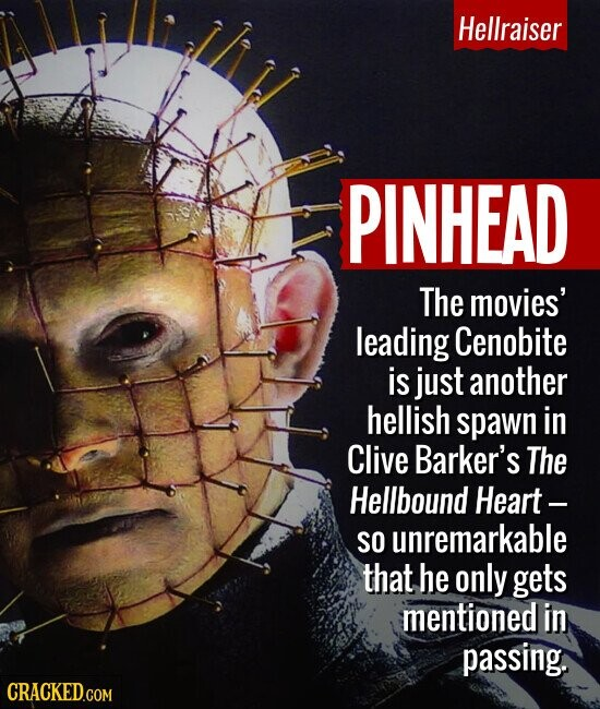 Hellraiser PINHEAD The movies' leading Cenobite is just another hellish spawn in Clive Barker's The Hellbound Heart- SO unremarkable that he only gets mentioned in passing.