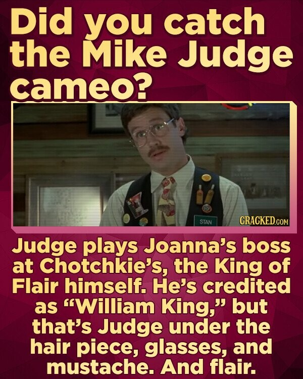 Did you catch the Mike Judge cameo? STAN CRACKEDcO Judge plays Joanna's boss at Chotchkie's, the King of Flair himself. He's credited as William King, but that's Judge under the hair piece, glasses, and mustache. And flair.
