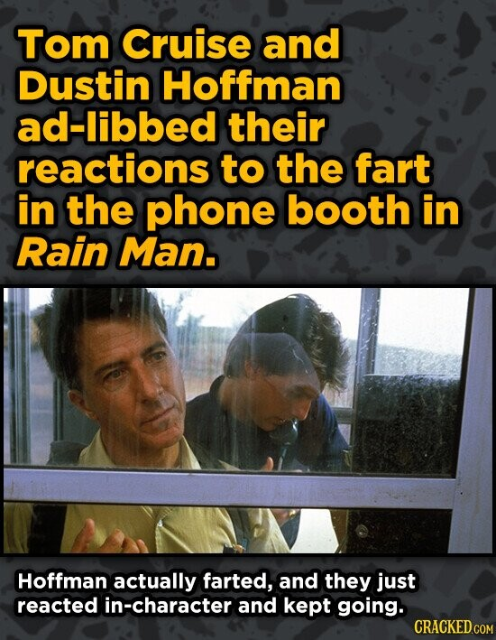Tom Cruise and Dustin Hoffman ad-libbed their reactions to the fart in the phone booth in Rain Man. Hoffman actually farted, and they just reacted in-