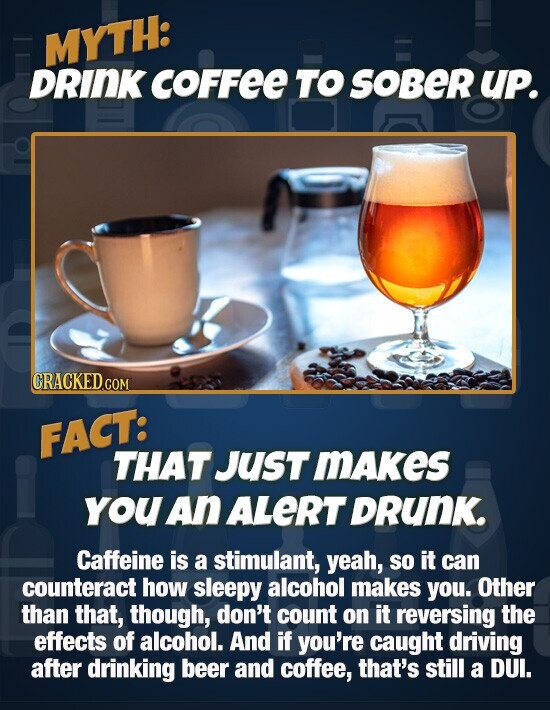 MYTH: DRINK coFFee TO sober UP. CRACKEDc COM FACT: THAT JUsT mAkes you An ALERT DRuNK. Caffeine is a stimulant, yeah, so it can counteract how sleepy alcohol makes you. Other than that, though, don't count on it reversing the effects of alcohol. And if you're caught driving after drinking