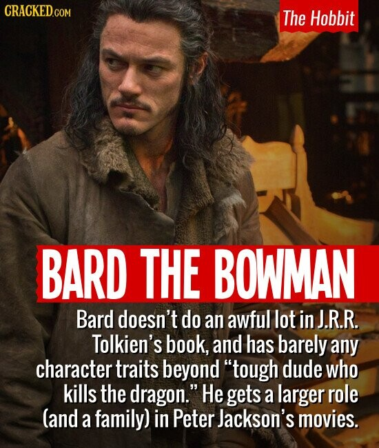 The Hobbit BARD THE BOWMAN Bard doesn't do an awful lot in J.R.R. Tolkien's book, and has barely any character traits beyond tough dude who kills the dragon. He gets a larger role (and a family) in Peter Jackson's movies.