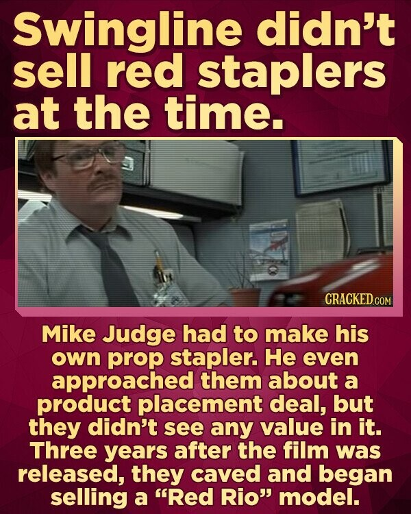 Swingline didn't sell red staplers at the time. CRACKEDc Mike Judge had to make his own prop stapler. He even approached them about a product placement deal, but they didn't see any value in it. Three years after the film was released, they caved and began selling a Red Rio