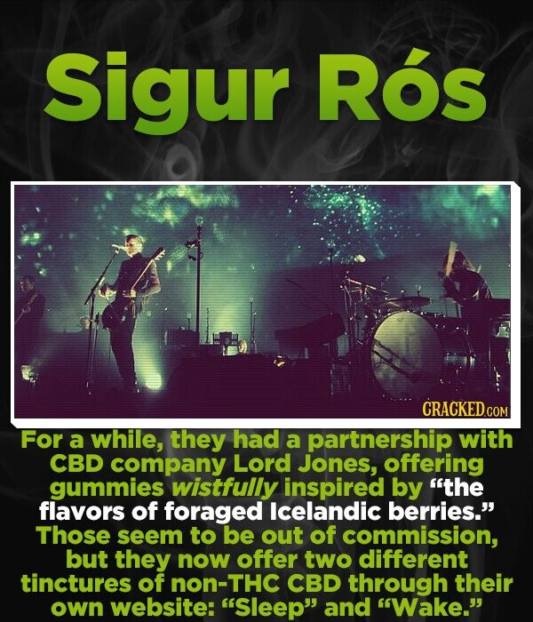 Sigur Ros CRACKEDcO For a while, they had a partnership with CBD company Lord Jones, offering gummies wistfully inspired by the flavors of foraged Icelandic berries. Those seem to be out of commission, but they now offer two different tinctures of non-THC CBD through their own website: 'Sleep and Wake.
