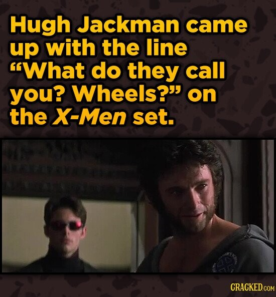 Hugh Jackman came up with the line What do they call you? Wheels? on the Men set.