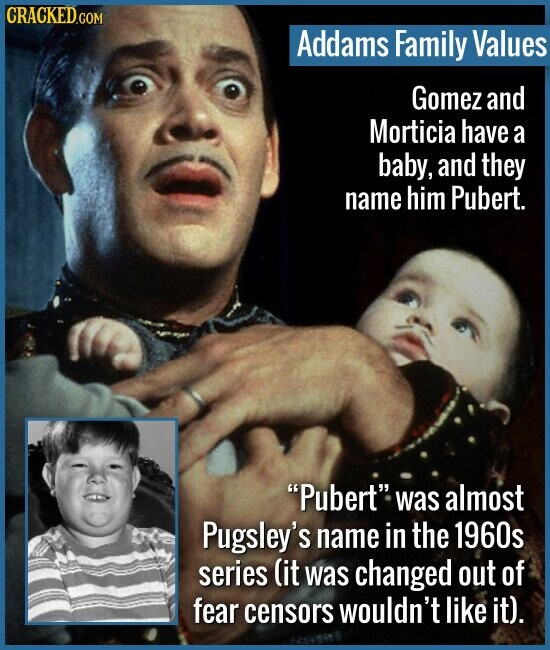 Addams Family Values Gomez and Morticia have a baby, and they name HIM Pubert. Pubert was almost Pugsley's name in the 1960s series lit was