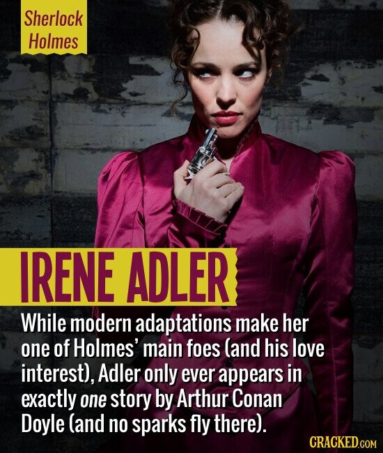 Sherlock Holmes IRENE ADLER While modern adaptations make her one of Holmes' main foes (and his love interest), Adler only ever appears in exactly one story by Arthur Conan Doyle (and no sparks fly there).