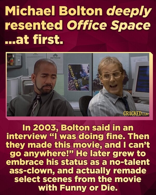 Michael Bolton deeply resented Office Space ...at first. hFROH 0 Castar CRACKED COM In 2003, Bolton said in an interview I was doing fine. Then they made this movie, and I can't go anywhere! He later grew to embrace his status as a no-talent ass-clown, and actually remade select scenes from