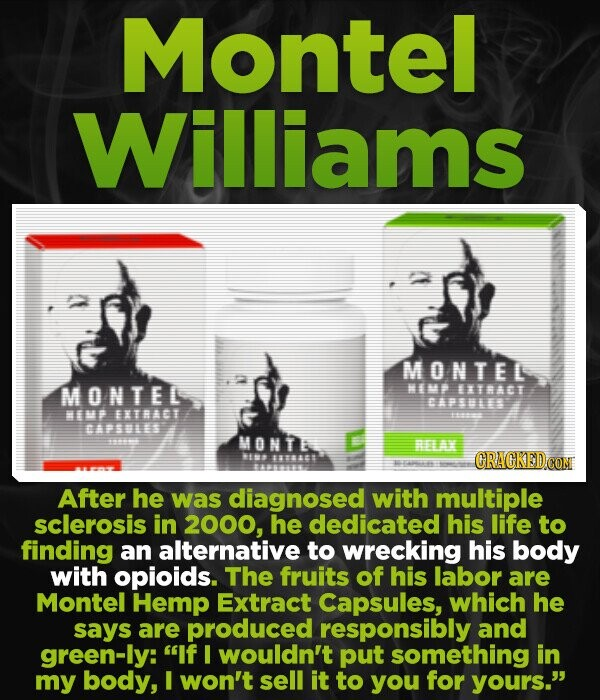 Montel Williams MONTEL MONTEL M> EXTACI BAPSLES E ETMACT 2242 CAPSWES MONTE AX EB #88845 CRACKEDCO After he was diagnosed with multiple sclerosis in 2000, he dedicated his life to finding an alternative to wrecking his body with opioids. The fruits of his labor are Montel Hemp Extract Capsules, which