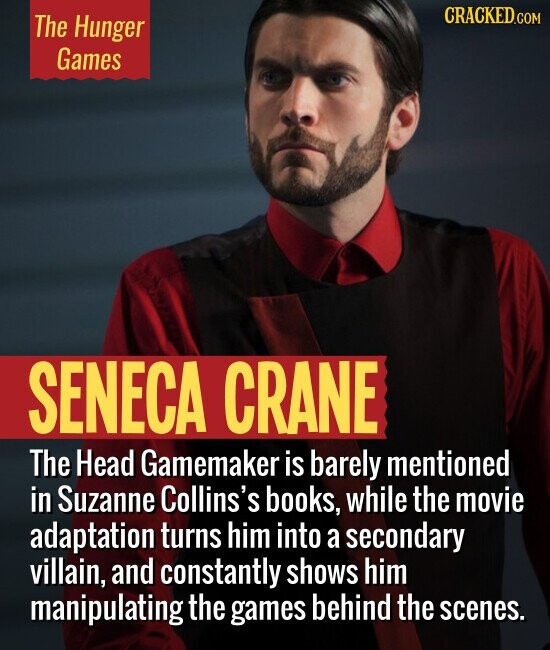 The Hunger Games SENECA CRANE The Head Gamemaker is barely mentioned in Suzanne Collins's books, While the movie adaptation turns him into a secondary villain, and constantly shows him manipulating the games behind the scenes.