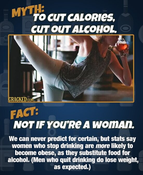 MYTH: TO CUT CALORIES, cUT ouT ALCOHOL. FACT: NOT IF You'Re A woman. We can never predict for certain, but stats say women who stop drinking are more likely to become obese, as they substitute food for alcohol. (Men who quit drinking do lose weight, as expected.)