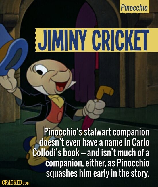 Pinocchio JIMINY CRICKET Pinocchio's stalwart companion doesn't even have a name in Carlo Collodi's book- and isn't much of a companion, either, as Pinocchio squashes him early in the story.