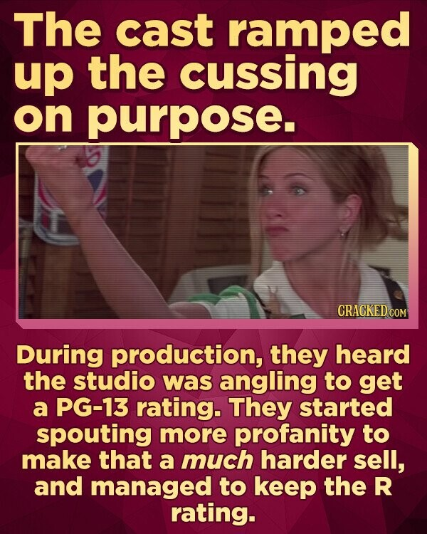 The cast ramped up the cussing on purpose. During production, they heard the studio was angling to get a PG-13 rating. They started spouting more profanity to make that a much harder sell, and managed to keep the R rating.