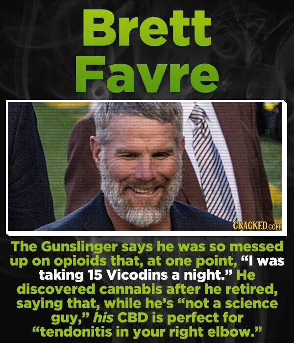 Brett Favre CRACKED.COM The Gunslinger says he was sO messed up on opioids that, at one point, I was taking 15 Vicodins a night. He discovered cannabis after he retired, saying that, while he's not a science guy, his CBD is perfect for tendonitis in your right elbow.
