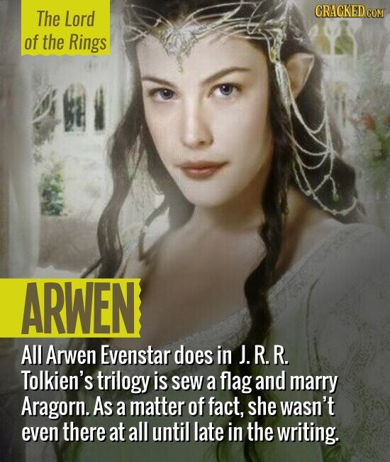 The Lord of the Rings ARWEN All Arwen Evenstar does in J. R. R. Tolkien's trilogy is sew a flag and marry Aragorn. As a matter of fact, she wasn't even there at all until late in the writing.