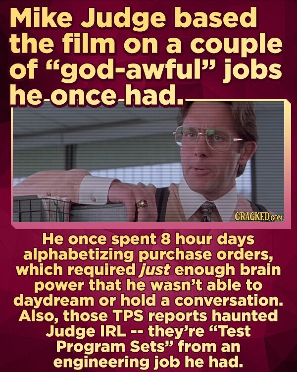 Mike Judge based the film on a couple of god-awful jobs he-once-had.- He once spent 8 hour days alphabetizing purchase orders, which required just enough brain power that he wasn't able to daydream or hold a conversation. Also, those TPS reports haunted Judge IRL -- they're Test Program Sets from