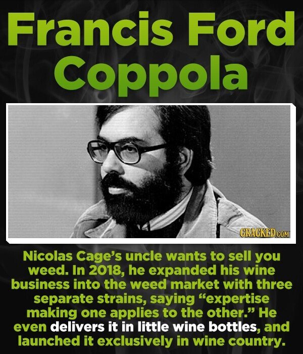 Francis Ford Coppola Nicolas Cage's uncle wants to sell you weed. In 2018, he expanded his wine business into the weed market with three separate strains, saying expertise making one applies to the other. He even delivers it in little wine bottles, and launched it exclusively in wine country.