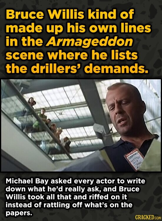 Bruce Willis kind of made up his own lines in the Armageddon scene where he lists the drillers' demands. Michael Bay asked every actor to write down w
