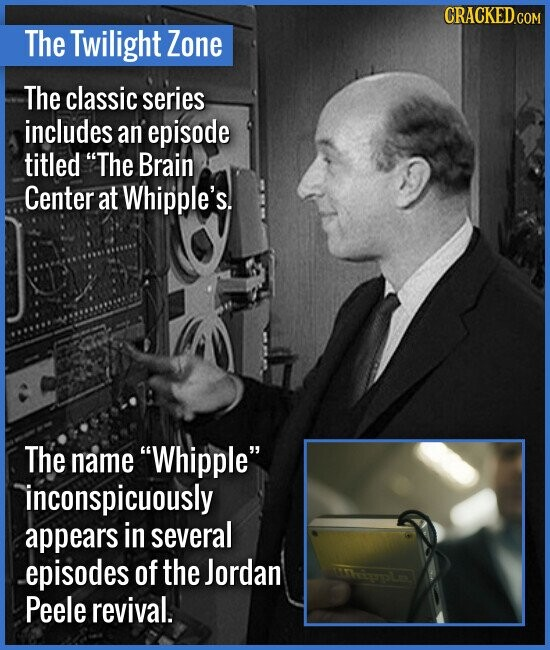 The Twilight Zone The classic series includes an episode titled The Brain Center at Whipple's. The name Whipple inconspicuously appears