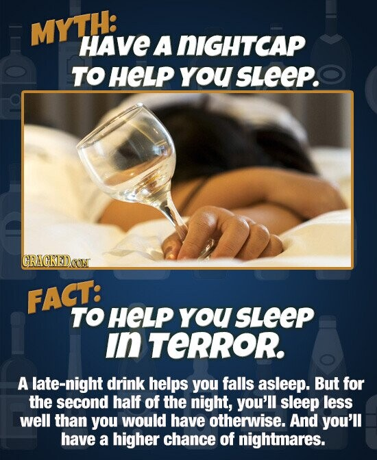 MYTH: HAvE A NIGHTCAP TO HELP yoU sLeEp FACT: TO HELP yoU sLeEP in TerROR. A late-night drink helps you falls asleep. But for the second half of the night, you'll sleep less well than you would have otherwise. And you'll have a higher chance of nightmares.