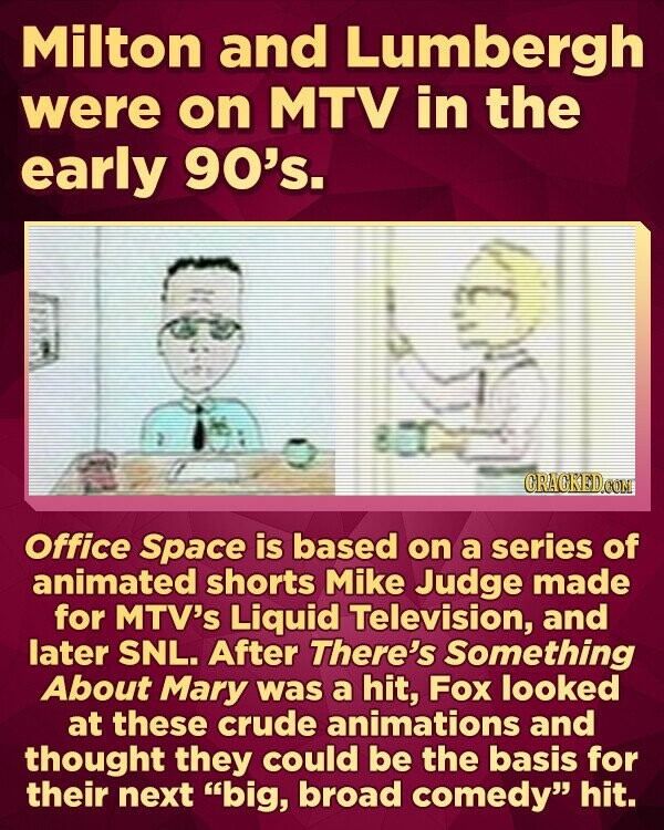 Milton and Lumbergh were on MTV in the early 90's. Office Space is based on a series of animated shorts Mike Judge made for MTV'S Liquid Television, and later SNL. After There's Something About Mary was a hit, Fox looked at these crude animations and thought they could be