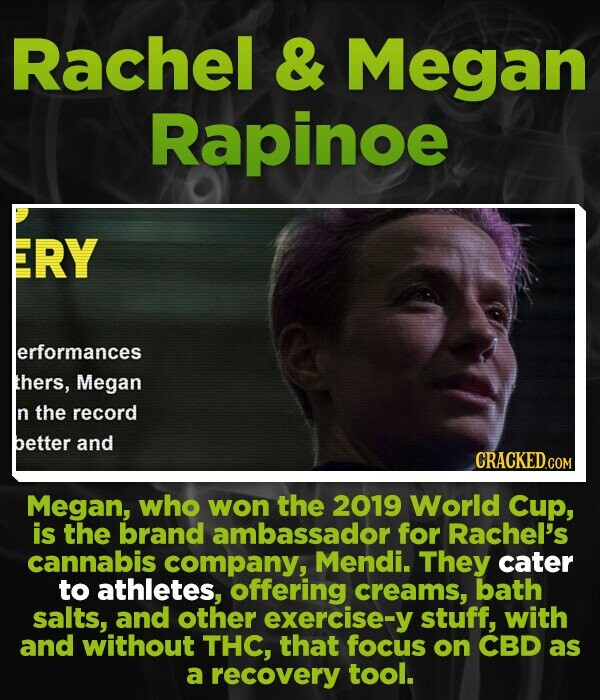 Rachel & Megan Rapinoe ERY lerformances thers, Megan n the record better and Megan, who won the 2019 World Cup, is the brand ambassador for Rachel's cannabis company, Mendi. They cater to athletes, offering creams, bath salts, and other exercise-y stuff, with and without THC, that focus on CBD