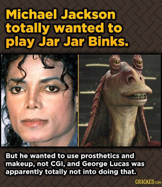 Michael Jackson totally wanted to play Jar Jar Binks. But he wanted to use prosthetics and makeup, not CGI, and George Lucas was apparently totally no