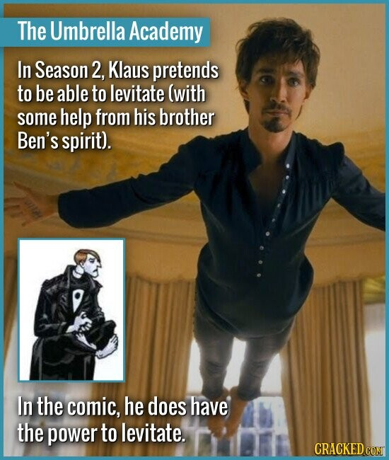 The Umbrella Academy In Season 2, Klaus pretends to be able to levitate (with some help from his brother Ben's spirit). In the comic, he does have the