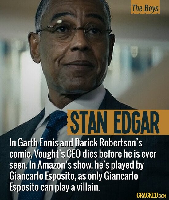 The Boys STAN EDGAR In Garth Ennis and Darick Robertson's comic, Vought's CEO dies before he is ever seen. In Amazon's show, he's played by Giancarlo Esposito, as only Giancarlo Esposito can play a villain.