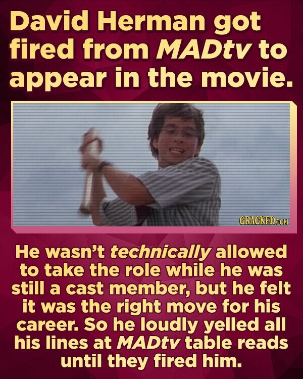 David Herman got fired from MADtv to appear in the movie. CRACKED COM He wasn't technically allowed to take the role while he was still a cast member, but he felt it was the right move for his career. So he loudly yelled all his lines at MADtv table reads until