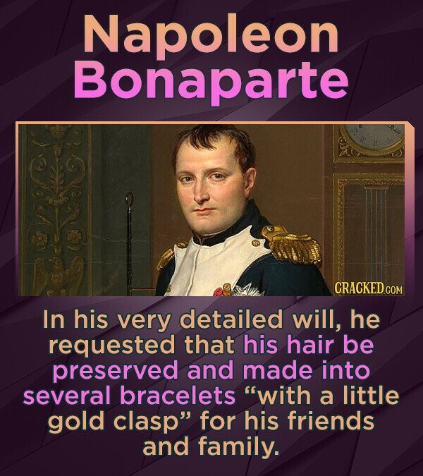 Napoleon Bonaparte In his very detailed will, he requested that his hair be preserved and made into several bracelets with a little gold clasp for his friends and family.