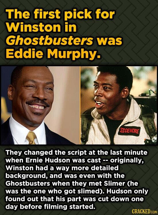 The first pick for Winston in Ghostbusters was Eddie Murphy. EDDEMORE They changed the script at the last minute when Ernie Hudson was cast-- original