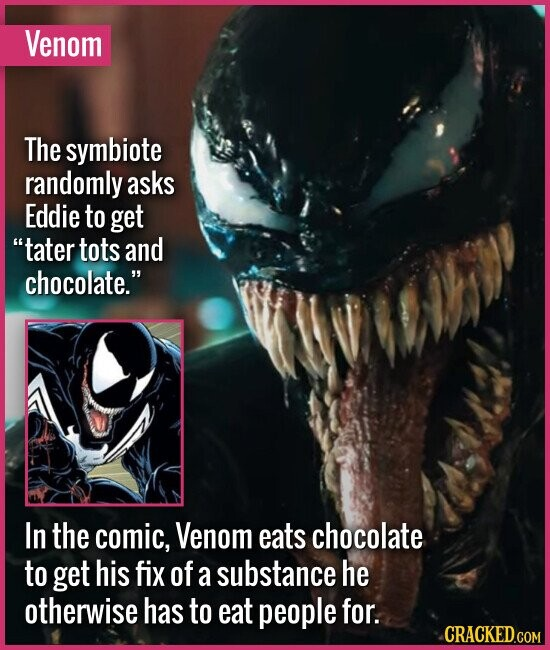 Venom The symbiote randomly asks Eddie to get tater tots and chocolate. In the comic, Venom eats chocolate to get his fix of a substance he otherwis