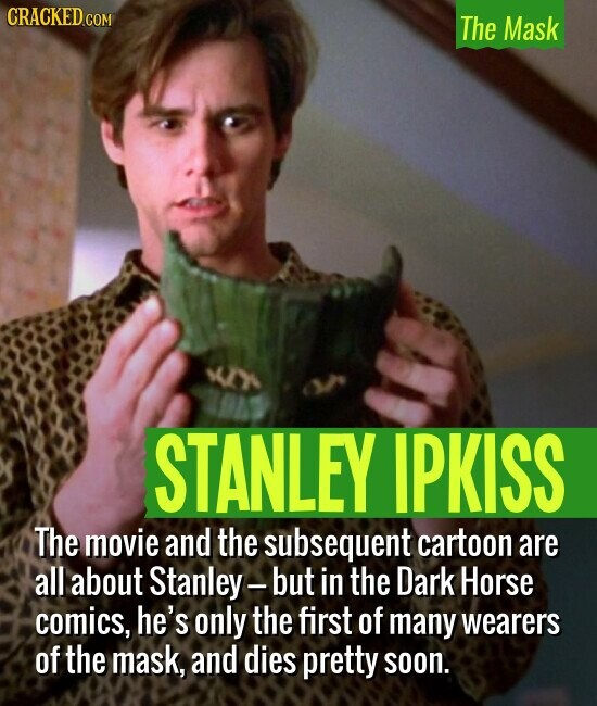 The Mask STANLEY IPKISS The movie and the subsequent cartoon are all about Stanley- but in the Dark Horse comics, he's only the first of many wearers of the mask, and dies pretty soon.