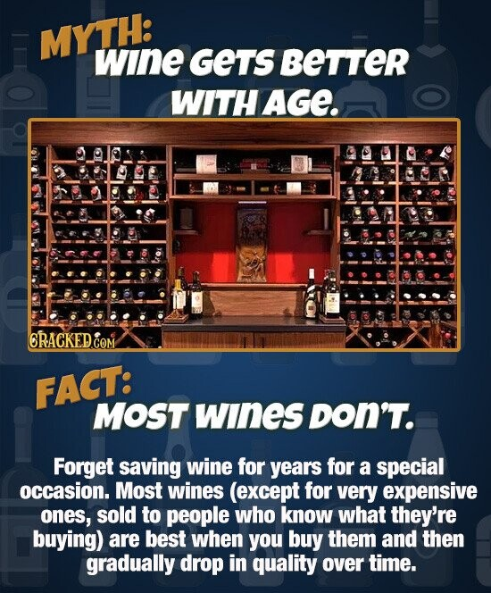 MYTH: wine GETS BetTER WITHAGE CRACKED COM FACT: MOST wInes DON'T. Forget saving wine for years for a special occasion. Most wines (except for very expensive ones, sold to people who know what they're buying) are best when you buy them and then gradually drop in quality over time.
