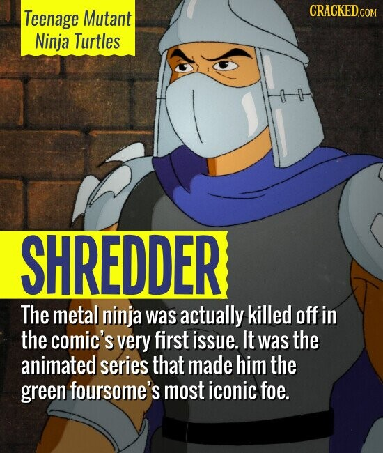 Teenage Mutant Ninja Turtles SHREDDER The metal ninja was actually killed off in the comic's very first issue. It was the animated series that made him the green foursome's most iconic foe.