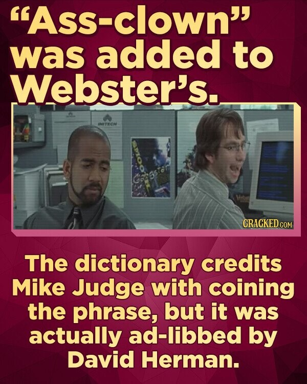 ASS- clown was added to Webster's.. ETECAE CRACKED COM The dictionary credits Mike Judge with coining the phrase, but it was actually ad-libbed by David Herman.