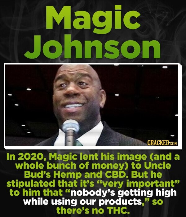 Magic Johnson In 2020, Magic lent his image (and a whole bunch of money) to Uncle Bud's Hemp and CBD. But he stipulated that it's 'very important to him that inobody's getting high while using our products, sO there's no THC.