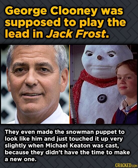 George Clooney was supposed to play the lead in Jack Frost. They even made the snowman puppet to look like him and just touched it up very slightly wh