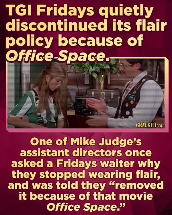 TGI Fridays quietly discontinued its flair policy because of Office-Space. CRACKED.COM One of Mike Judge's assistant directors once asked a Fridays waiter why they stopped wearing flair, and was told they removed it because of that movie Office Space.