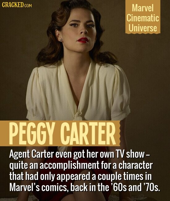 CRACKEDcO Marvel Cinematic Universe PEGGY CARTER Agent Carter even got her own TV show- quite an accomplishment for a character that had only appeared a couple times in Marvel's comics, back in the '60s and '70s.