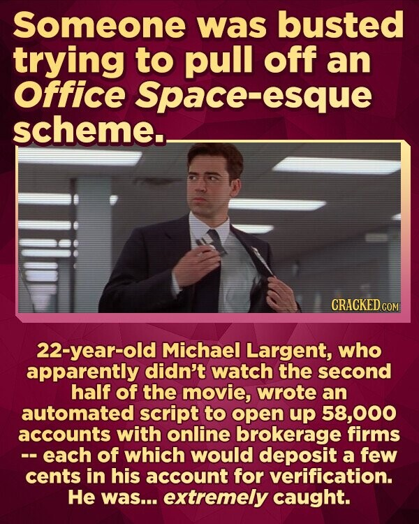 Someone was busted trying to pull off an office Space-esque scheme.. CRACKED CON 22-year-old Michael Largent, who apparently didn't watch the second half of the movie, wrote an automated script to open up 58,000 accounts with online brokerage firms -each of which would deposit a few cents in his account for