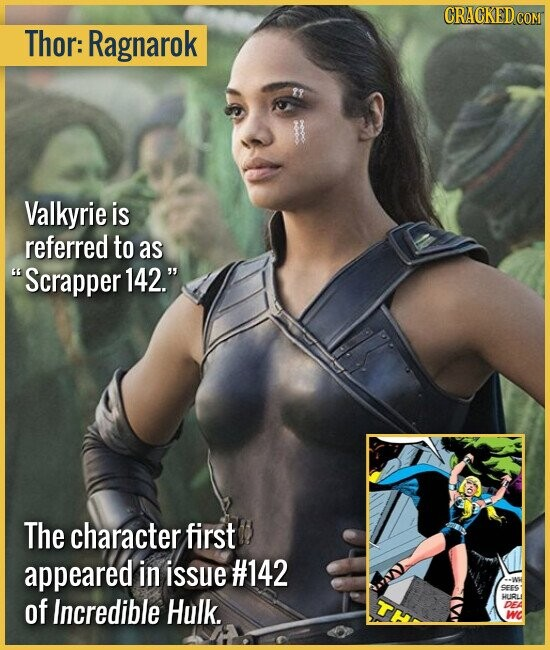 Thor: Ragnarok Valkyrie is referred to as Scrapper 142. The character first appeared in issue #142 SEES of Incredible Hulk. HURLI DEA WC