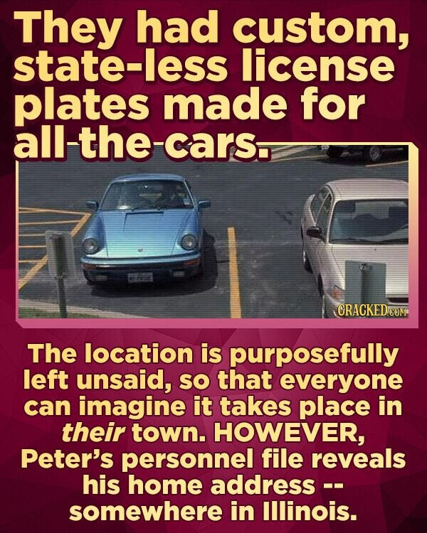 They had custom, state-less license plates made for all-the-cars. CRACKEDcO The location is purposefully left unsaid, SO that everyone can imagine it takes place in their town. HOWEVER, Peter's personnel file reveals his home address -. somewhere in lllinois.