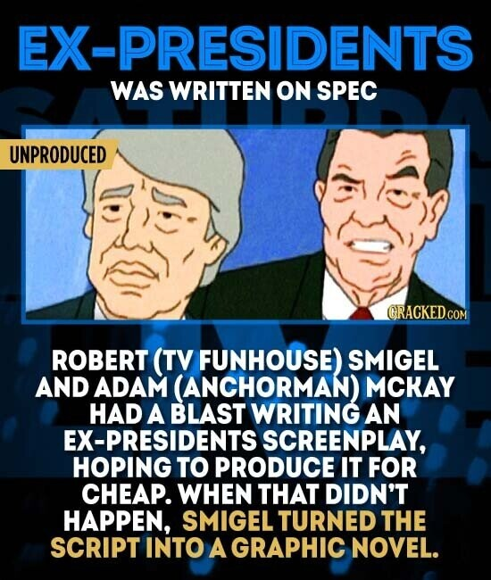EX-PRESIDENTS WAS WRITTEN ON SPEC UNPRODUCED ROBERT (TV FUNHOUSE) SMIGEL AND ADAM (ANCHORMAN) MCKAY HAD A BLAST WRITING AN EX-PRESIDENTS SCREENPLAY, HOPING TO PRODUCE IT FOR CHEAP. WHEN THAT DIDN'T HAPPEN, SMIGEL TURNED THE SCRIPT INTO A GRAPHIC NOVEL.