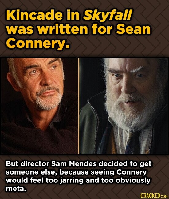 Kincade in Skyfall was written for Sean Connery. But director Sam Mendes decided to get someone else, because seeing Connery would feel too jarring an