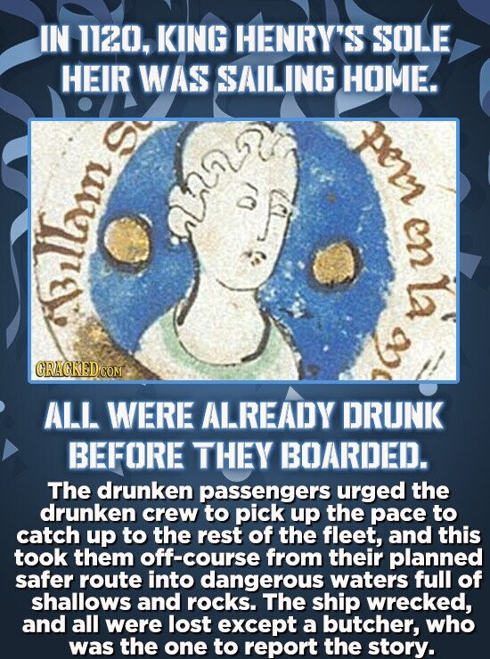 IN 1120, KING HENRY'S SOLE HEIR WAS SAILING HOME. Pe en La illism ALL WERE ALREADY DRUNK BEFORE THEY BOARDED. The drunken passengers urged the drunken