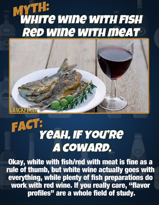 MYTH: WHITE wInE WITH FISH RED wIne WITH meAt CRACKEDOON FACT: YeAH, IF you'Re A COWARD. Okay, white with fish/red with meat is fine as a rule of thumb, but white wine actually goes with everything, while plenty of fish preparations do work with red wine. If you really care,