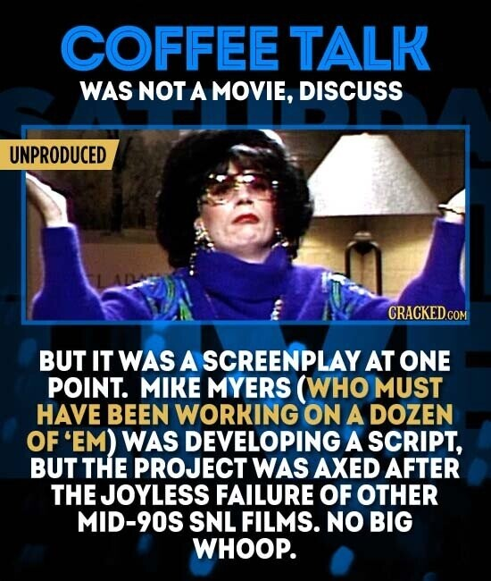 COFFEE TALK WAS NOT A MOVIE, DISCUSS UNPRODUCED BUT IT WAS A SCREENPLAY AT ONE POINT. MIKE MYERS (WHO MUST HAVE BEEN WORKING ON A DOZEN OF 'EM) WAS DEVELOPING A SCRIPT, BUT THE PROJECT WAS AXED AFTER THE JOYLESS FAILURE OF OTHER MID-90S SNL FILMS. NO BIG WHOOP.