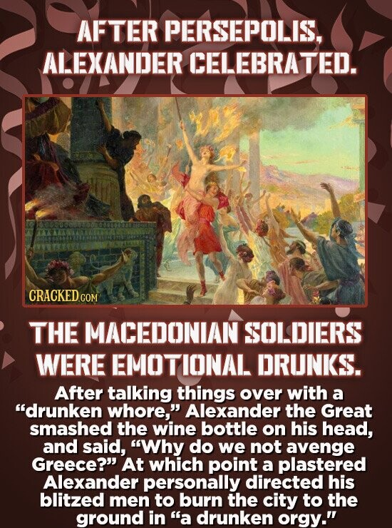 AFTER PERSEPOLIS, ALEXANDER CELEBRATED. CRACKED THE MACEDONIAN SOLDIERS WERE EMOTIONAL DRUNKS. After talking things over with a drunken whore, Alexa
